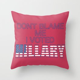 Dont Blame Me I Voted Hillary Throw Pillow