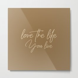 Love the life you live – Cafe Mocha Brown Metal Print