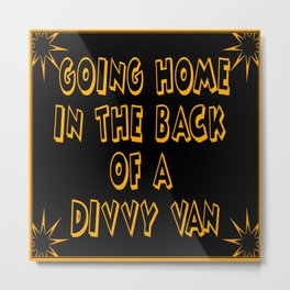 Going Home in the Back of a Divvy Van Metal Print