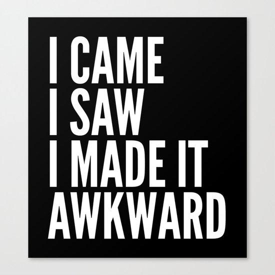 I Came I Saw I Made It Awkward (Black & White) Canvas Print