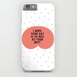I hope your day is as nice as you butt - funny quotes iPhone Case