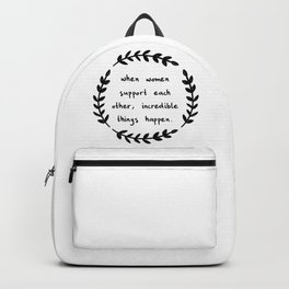 When women support each other, incredible things happen Backpack