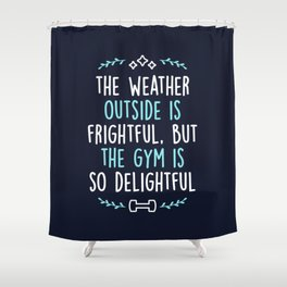 The Weather Outside Is Frightful But The Gym Is So Delightful Shower Curtain