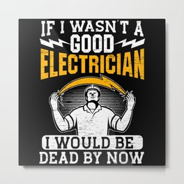 If I Wasn't A Good Electrician Electrical Engineer Metal Print