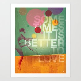 Sometimes it is Better To Love Art Print