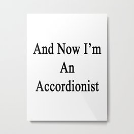 And Now I'm An Accordionist  Metal Print