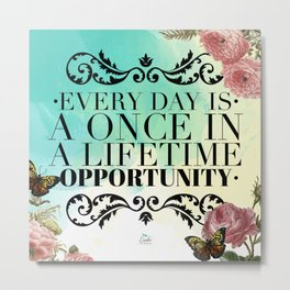 Every Day is a Once In a Lifetime Opportunity Metal Print