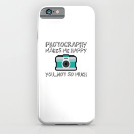 Photography Makes Me Happy You Not So Much Gift iPhone Case