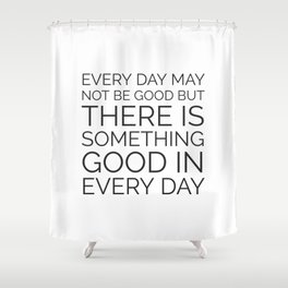 EVERY DAY MAY NOT BE GOOD BUT THERE IS SOMETHING GOOD IN EVERY DAY Shower Curtain