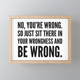 NO, YOU'RE WRONG. SO JUST SIT THERE IN YOUR WRONGNESS AND BE WRONG. Framed Mini Art Print