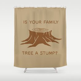 Is your family tree a stump? Shower Curtain