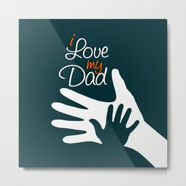 I Love my Dad - Happy Fathers Day Metal Print