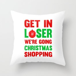 Get In Loser, We're Going Christmas Shopping T-Shirt Throw Pillow