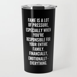Fame is a lot of pressure especially when you re responsible for your entire family Financially emotionally everything Travel Mug