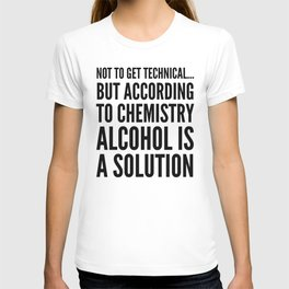 NOT TO GET TECHNICAL BUT ACCORDING TO CHEMISTRY ALCOHOL IS A SOLUTION T-shirt