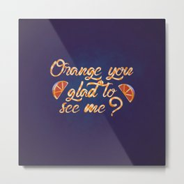 Orange You Glad to See Me? Metal Print