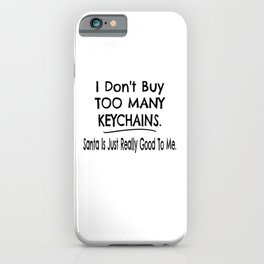 I Don't Buy Too Many Keychains. Santa Is Just Really Good To Me. iPhone Case