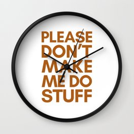 PLEASE DON'T MAKE ME DO STUFF Wall Clock