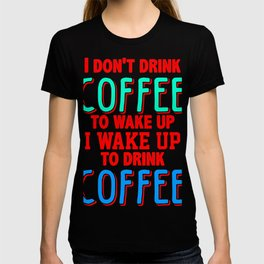 i don't drink coffee to wake up I wake up to drink coffee 2 T-shirt