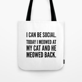 I Can Be Social Today I Meowed At My Cat And He Meowed Back Tote Bag