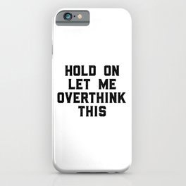 Hold On Let Me Overthink This, Funny Quote, Funny Art iPhone Case