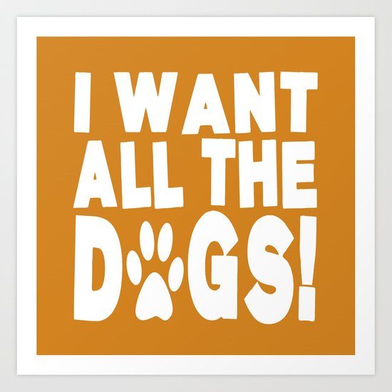 I Want All The Dogs  |  Paw Print Art Print