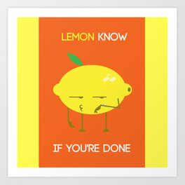 Lemon know if you're done Art Print