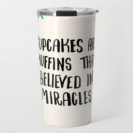 Cupcakes are Muffins that Believed in Miracles // Bright Travel Mug