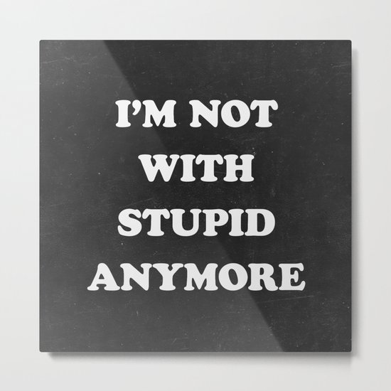 I'm Not With Stupid Anymore Metal Print