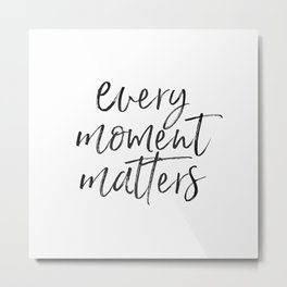 Every moment matters Metal Print