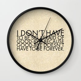 I don't have to be so afraid of good-bye, because good-bye doesn't have to be forever. Wall Clock