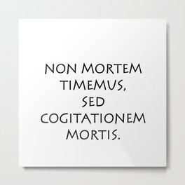 Non mortem timemus sed cogitationem Metal Print