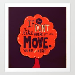 If you don't like where you are, move.  You are not a tree. Art Print