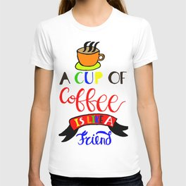 A Cup of Coffee is Like a Friend T-shirt