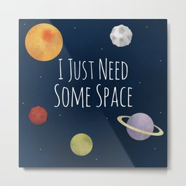 I Just Need Some Space Metal Print
