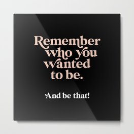 Remember Who You Wanted to Be and Be That Metal Print