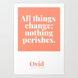 All things change; nothing perishes.  Ovid Quote Art Print