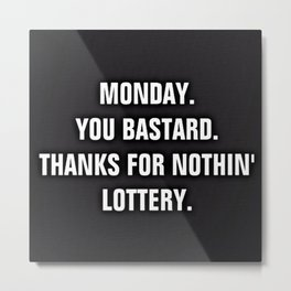 Monday You Bastard - Thanks For Nothin' Lottery Metal Print