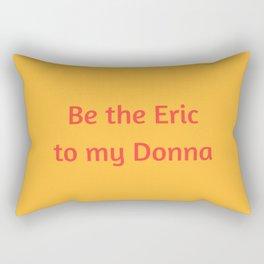 Be the Eric to my Donna Rectangular Pillow