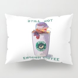 Otter Coffee #2 Still Not Enough Coffee Pillow Sham