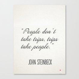 """""""People don't take trips, trips take people."""" John Steinbeck Canvas Print"""