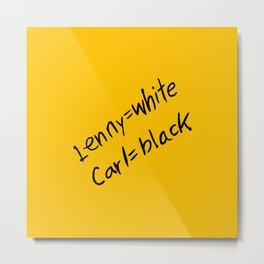 Lenny=white Carl=black Metal Print