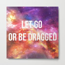 LET GO OR BE DRAGGED Metal Print