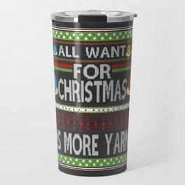 All I Want For Christmas is More Yarn Ugly Travel Mug