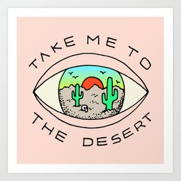 TAKE ME TO THE DESERT Art Print