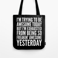sayings Tote Bags featuring I'M TRYING TO BE AWESOME TODAY, BUT I'M EXHAUSTED FROM BEING SO FREAKIN' AWESOME YESTERDAY (B&W) by CreativeAngel