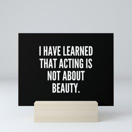 I have learned that acting is not about beauty Mini Art Print