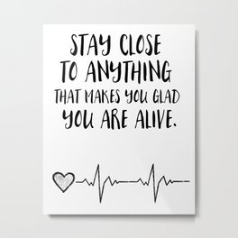 Stay close to anything that makes you glad you are alive Metal Print