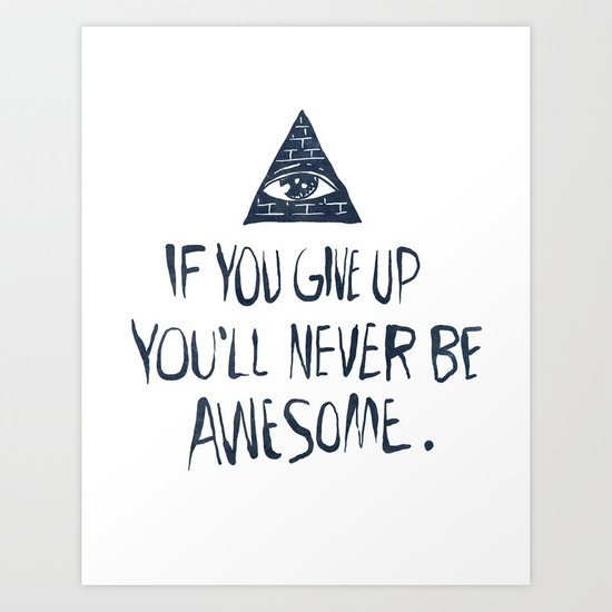If You Give Up You'll Never Be Awesome Art Print