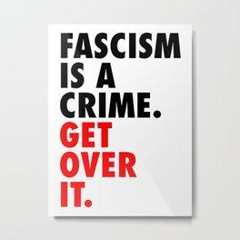 Fascism is a Crime. Get over it. Metal Print